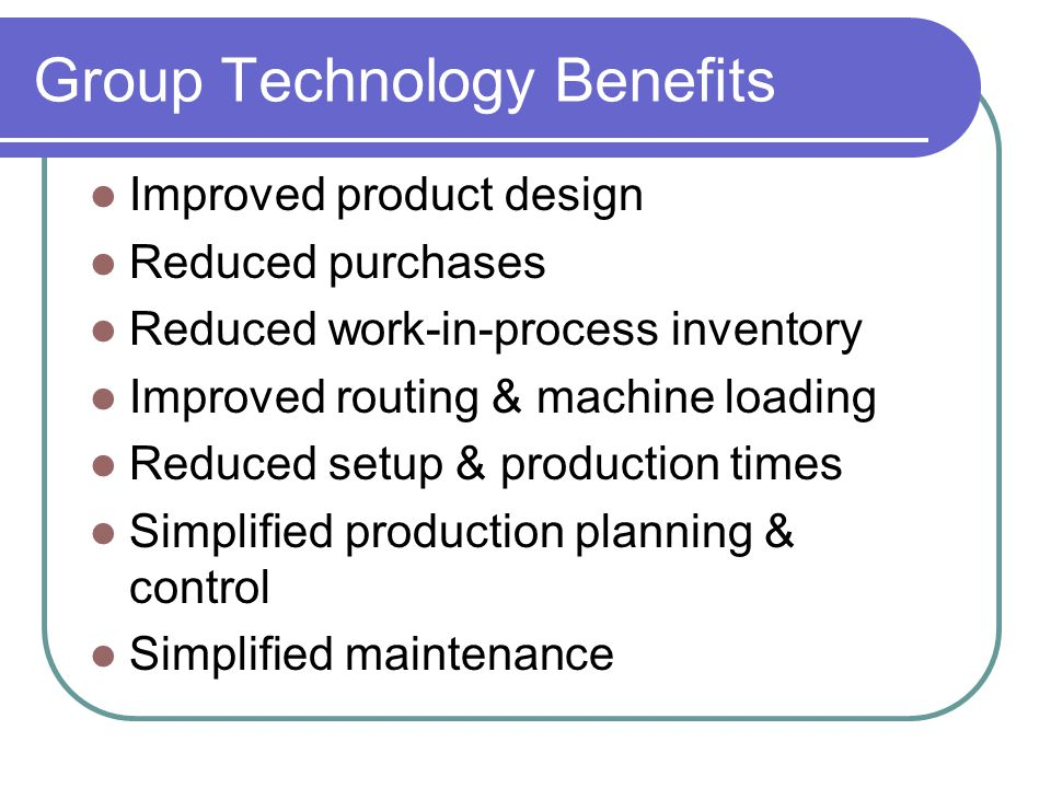 Improved product design Reduced purchases Reduced work-in-process inventory Improved routing & machine loading Reduced setup & production times Simplified production planning & control Simplified maintenance Group Technology Benefits