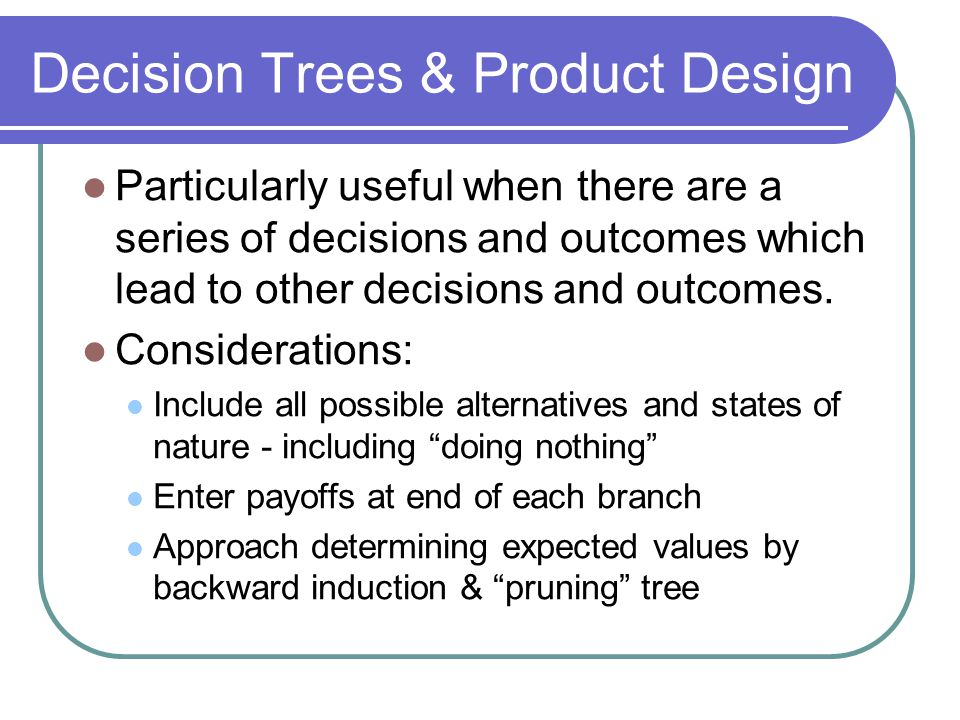 Decision Trees & Product Design Particularly useful when there are a series of decisions and outcomes which lead to other decisions and outcomes.