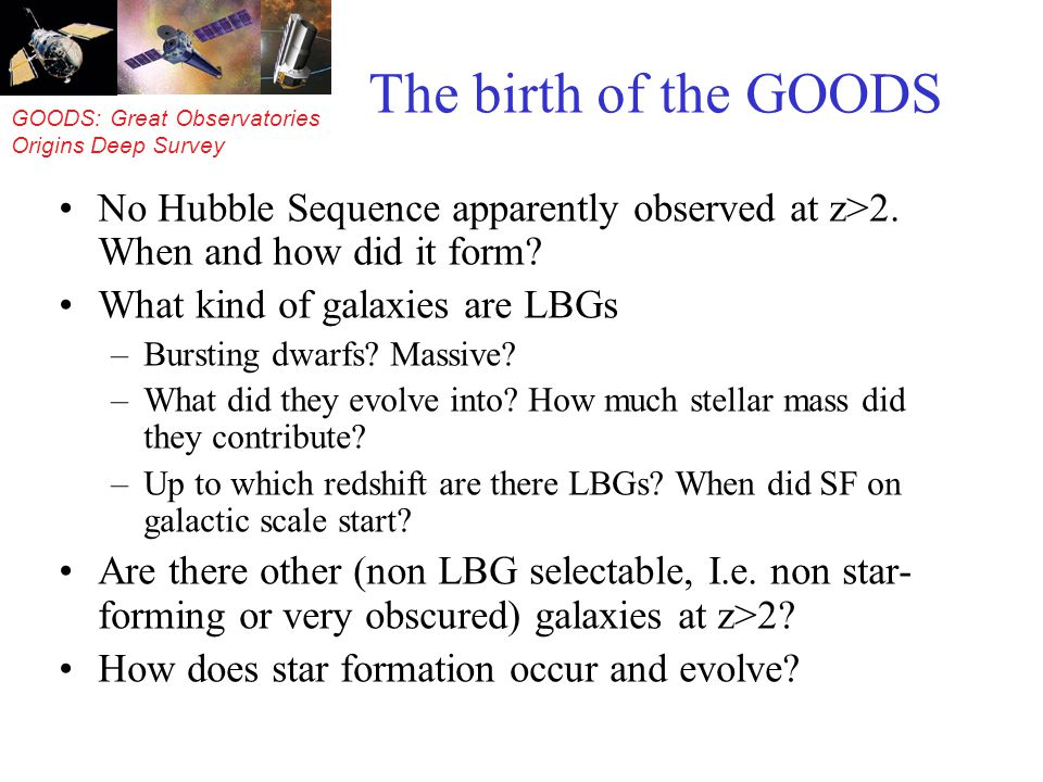 GOODS: Great Observatories Origins Deep Survey The birth of the GOODS No Hubble Sequence apparently observed at z>2. When and how did it form? What ki