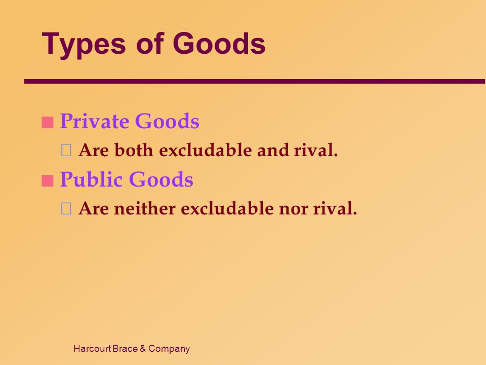Harcourt Brace & Company Types of Goods n Private Goods Are both excludable and rival. n Public Goods Are neither excludable nor rival.