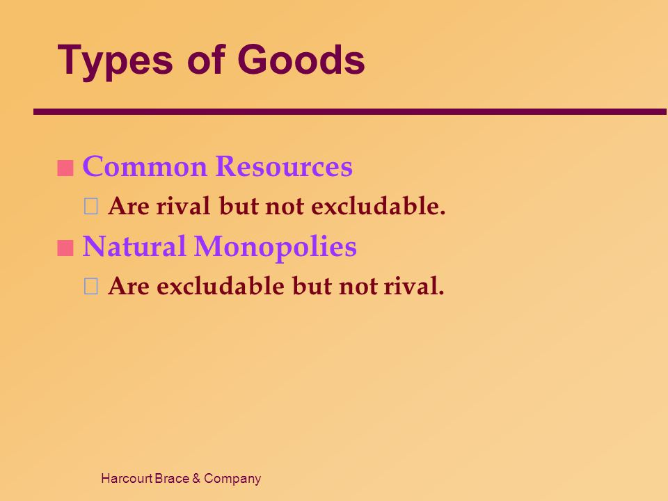 Harcourt Brace & Company Types of Goods n Common Resources Are rival but not excludable. n Natural Monopolies Are excludable but not rival.