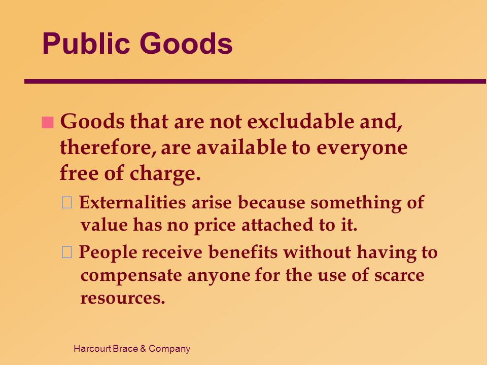 Harcourt Brace & Company Public Goods n Goods that are not excludable and, therefore, are available to everyone free of charge. Externalities arise be