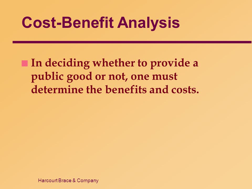 Harcourt Brace & Company Cost-Benefit Analysis n In deciding whether to provide a public good or not, one must determine the benefits and costs.