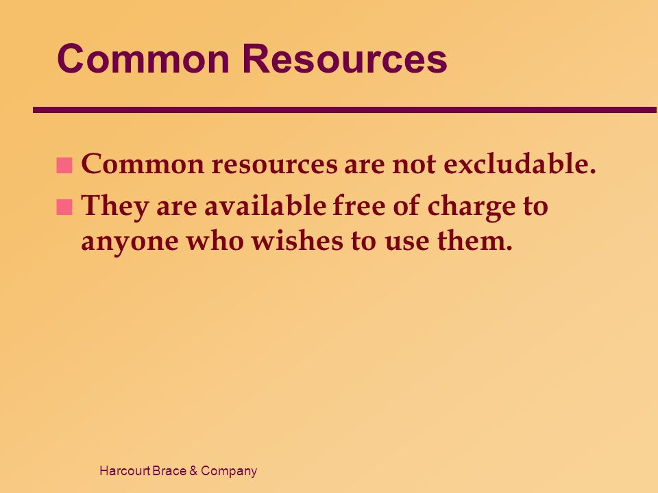 Harcourt Brace & Company Common Resources n Common resources are not excludable. n They are available free of charge to anyone who wishes to use them.