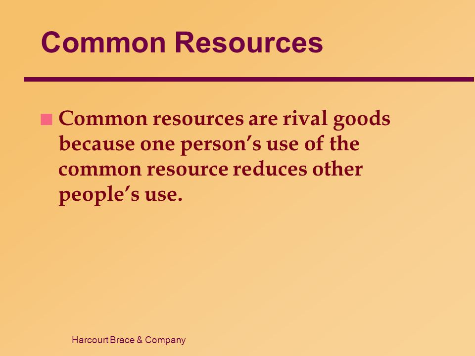 Harcourt Brace & Company Common Resources n Common resources are rival goods because one persons use of the common resource reduces other peoples use.