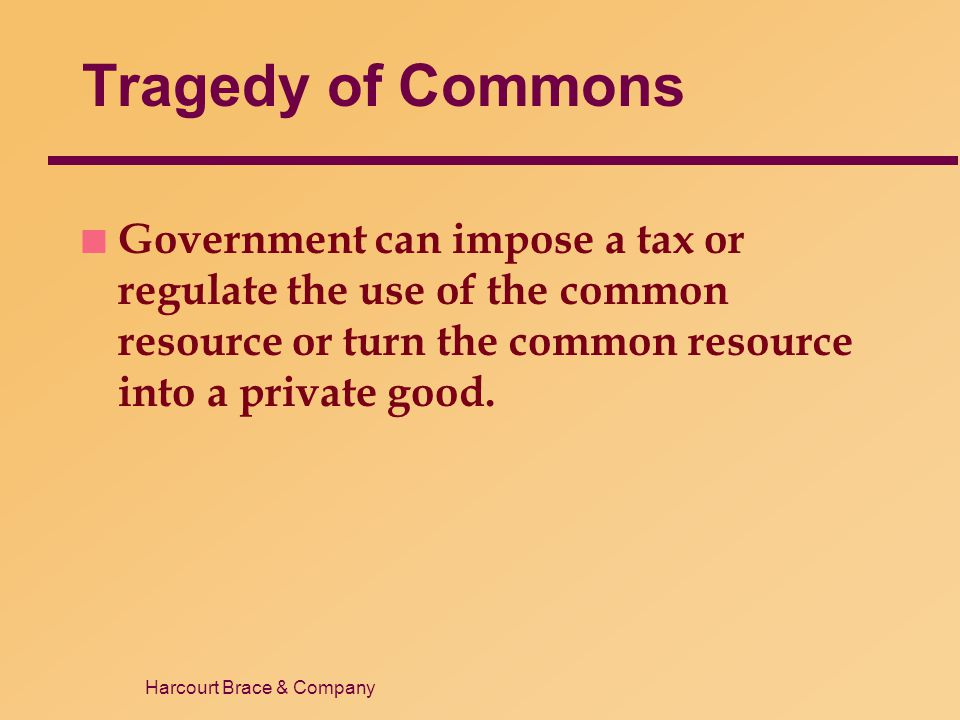Harcourt Brace & Company Tragedy of Commons n Government can impose a tax or regulate the use of the common resource or turn the common resource into
