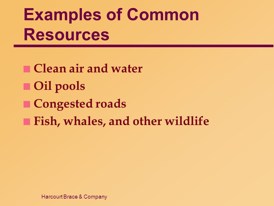 Harcourt Brace & Company Examples of Common Resources n Clean air and water n Oil pools n Congested roads n Fish, whales, and other wildlife