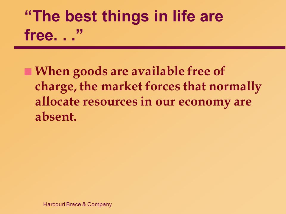 Harcourt Brace & Company The best things in life are free... n When goods are available free of charge, the market forces that normally allocate resou