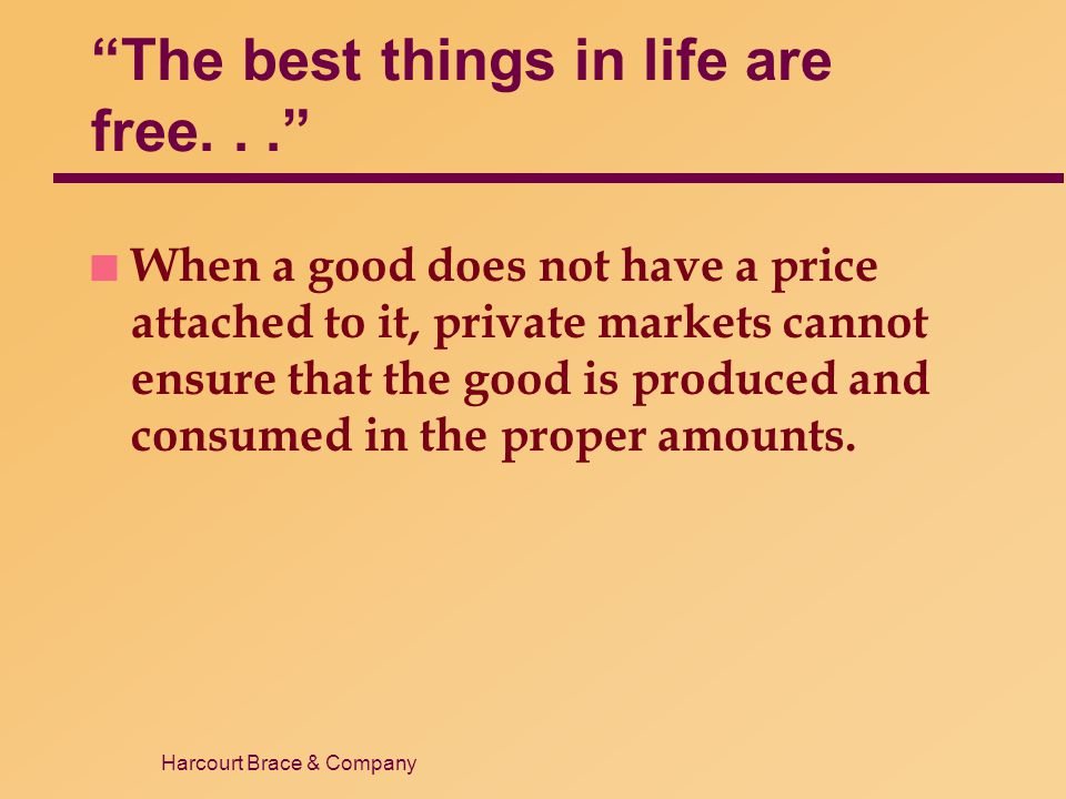 Harcourt Brace & Company The best things in life are free... n When a good does not have a price attached to it, private markets cannot ensure that th