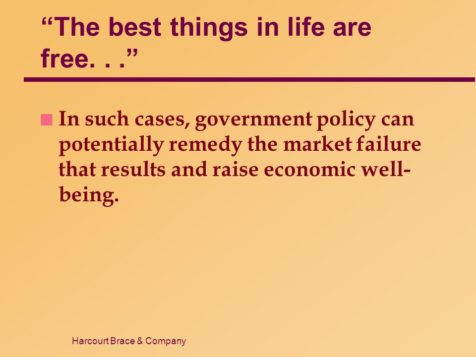 Harcourt Brace & Company The best things in life are free... n In such cases, government policy can potentially remedy the market failure that results