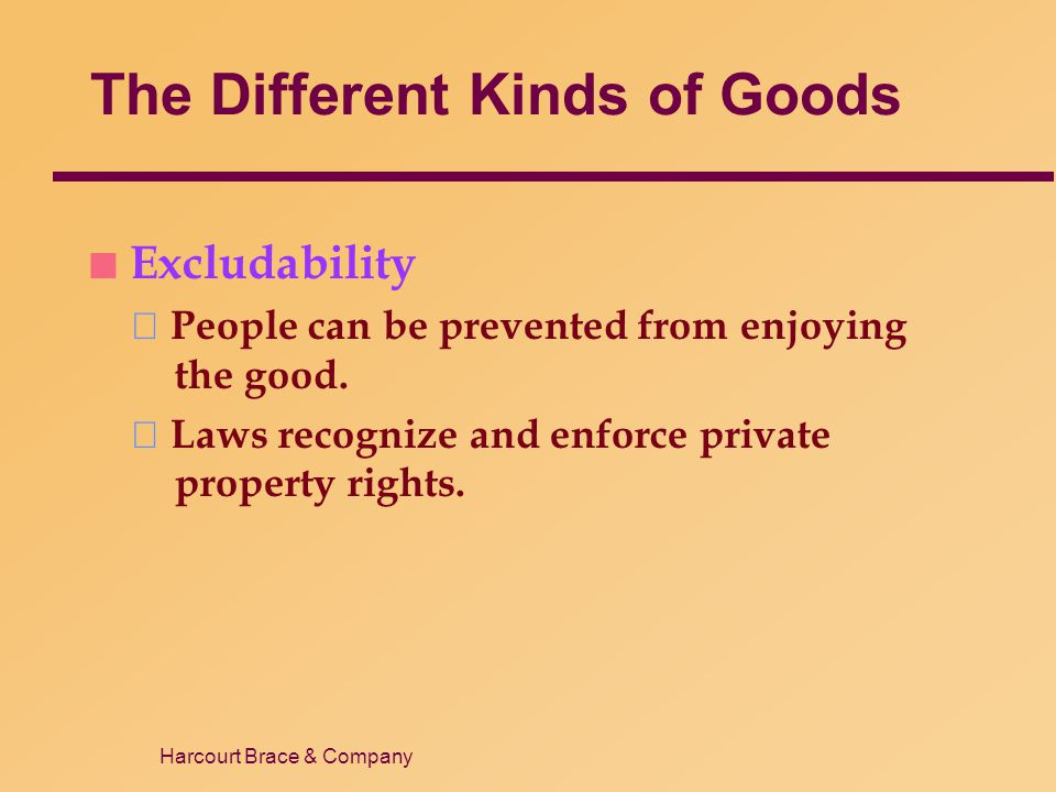 Harcourt Brace & Company The Different Kinds of Goods n Excludability People can be prevented from enjoying the good. Laws recognize and enforce priva