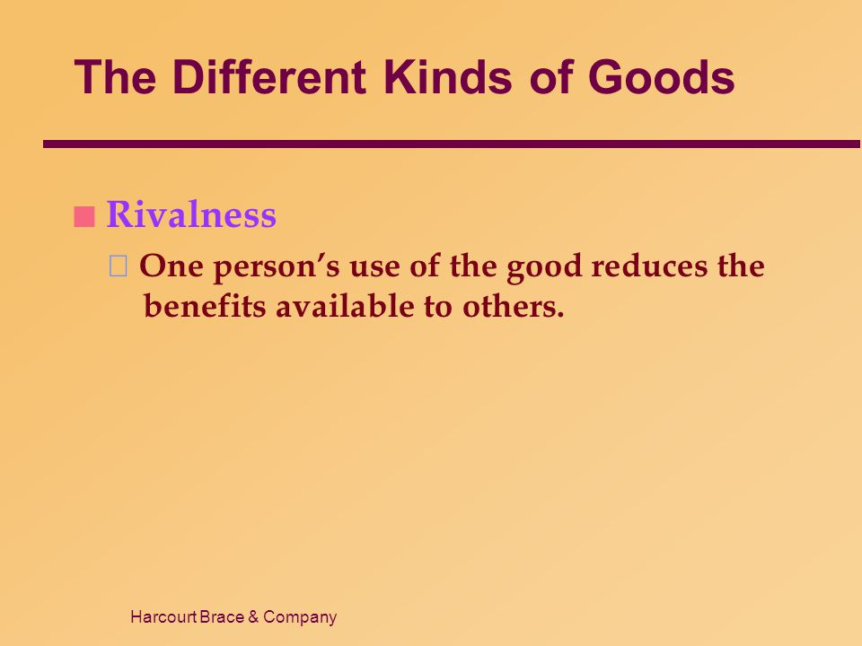Harcourt Brace & Company The Different Kinds of Goods n Rivalness One persons use of the good reduces the benefits available to others.