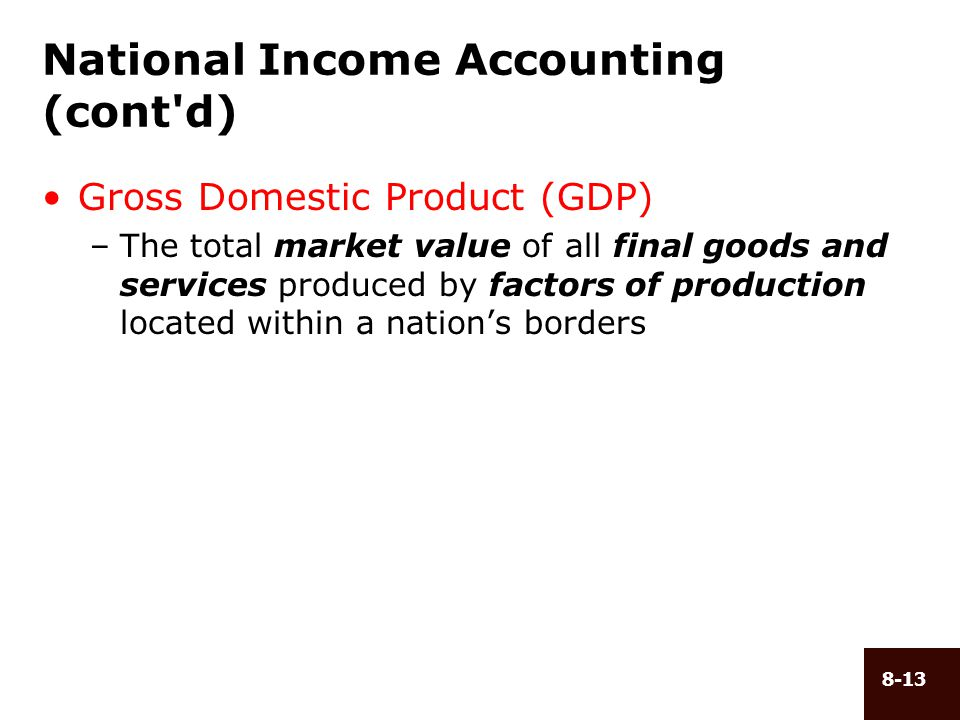 8-13 National Income Accounting (cont'd) Gross Domestic Product (GDP) –The total market value of all final goods and services produced by factors of p