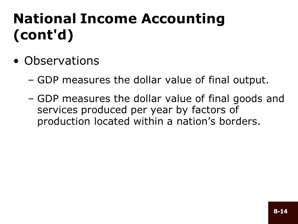 8-14 National Income Accounting (cont'd) Observations –GDP measures the dollar value of final output. –GDP measures the dollar value of final goods an