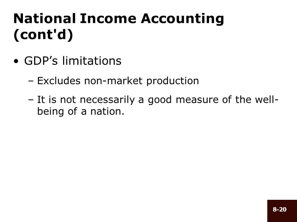 8-20 National Income Accounting (cont'd) GDPs limitations –Excludes non-market production –It is not necessarily a good measure of the well- being of