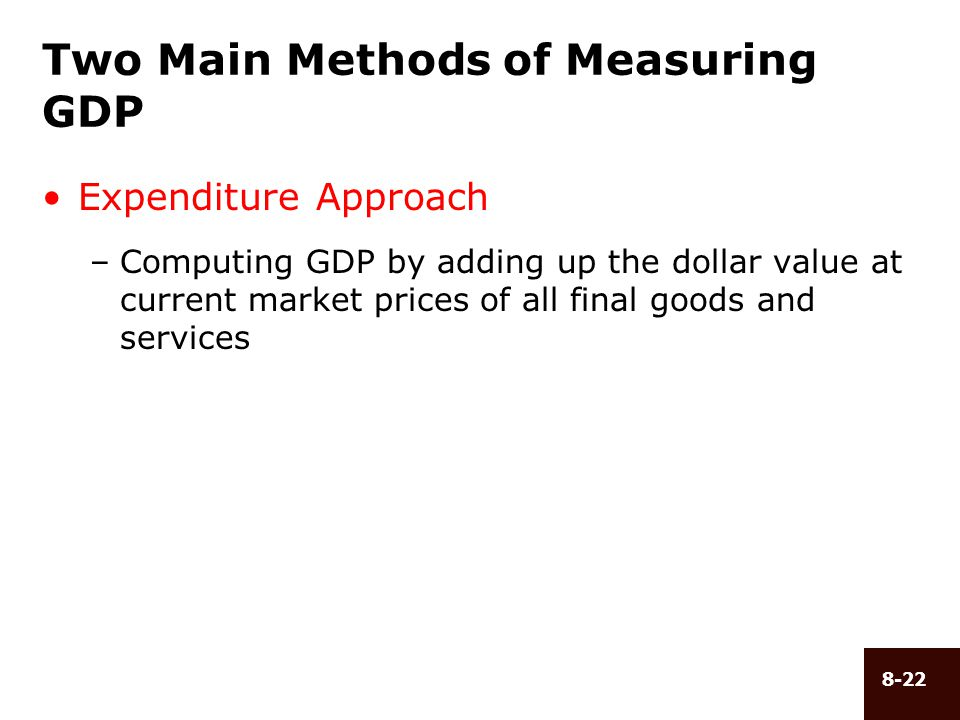 8-22 Two Main Methods of Measuring GDP Expenditure Approach –Computing GDP by adding up the dollar value at current market prices of all final goods a