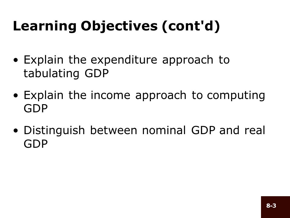 8-3 Learning Objectives (cont'd) Explain the expenditure approach to tabulating GDP Explain the income approach to computing GDP Distinguish between n