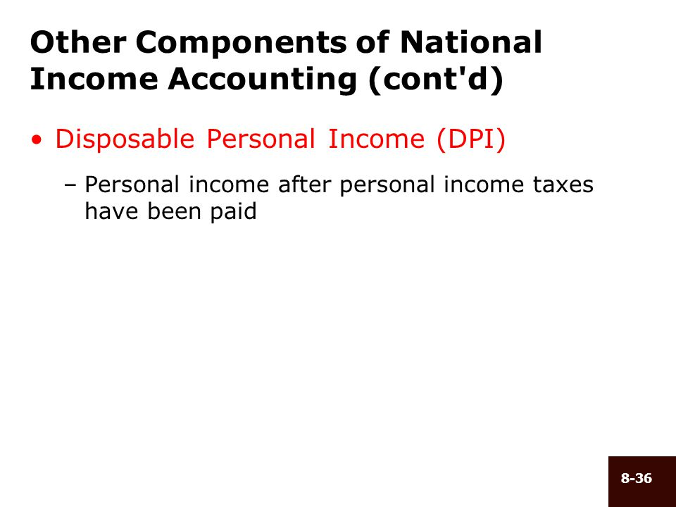 8-36 Other Components of National Income Accounting (cont'd) Disposable Personal Income (DPI) –Personal income after personal income taxes have been p