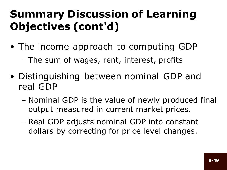 8-49 Summary Discussion of Learning Objectives (cont'd) The income approach to computing GDP –The sum of wages, rent, interest, profits Distinguishing