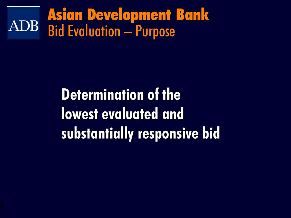 BOS 34 Determination of the lowest evaluated and substantially responsive bid Asian Development Bank Bid Evaluation – Purpose
