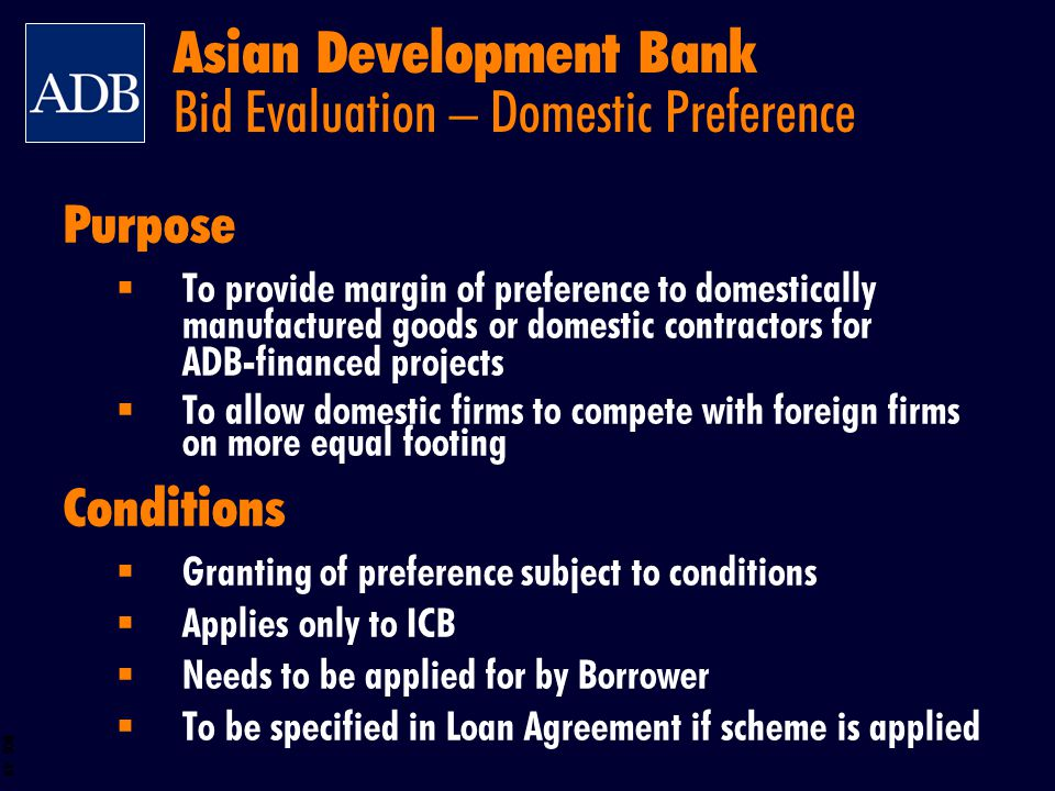 BOS 49 Purpose To provide margin of preference to domestically manufactured goods or domestic contractors for ADB-financed projects To allow domestic