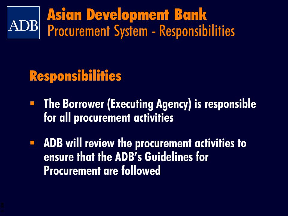 BOS 5 Responsibilities The Borrower (Executing Agency) is responsible for all procurement activities ADB will review the procurement activities to ens