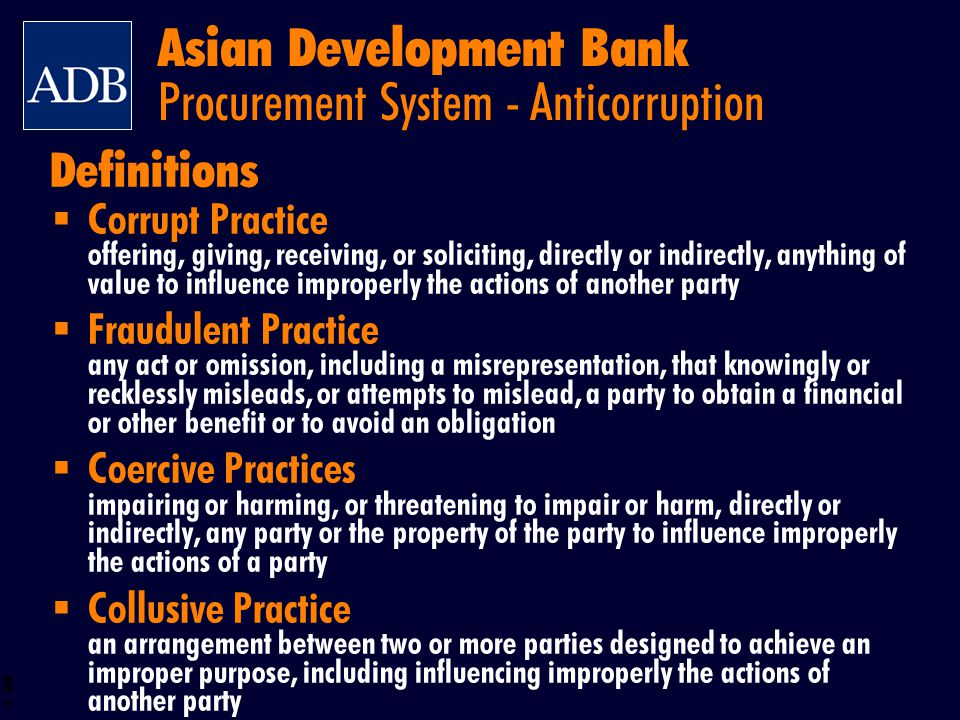BOS 7 ADB will if it determines at any time that any party has engaged in corrupt, fraudulent, coercive, or collusive practices reject a proposal to award contract cancel the portion of a loan declare a firm ineligible either indefinitely or for a stated period of time inspect accounts and records of suppliers and contractors and have them audited by auditors appointed by the Bank Asian Development Bank Procurement System – Anticorruption Actions