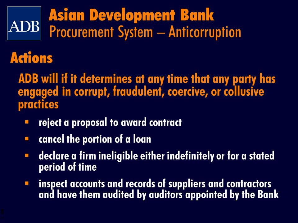 BOS 7 ADB will if it determines at any time that any party has engaged in corrupt, fraudulent, coercive, or collusive practices reject a proposal to a