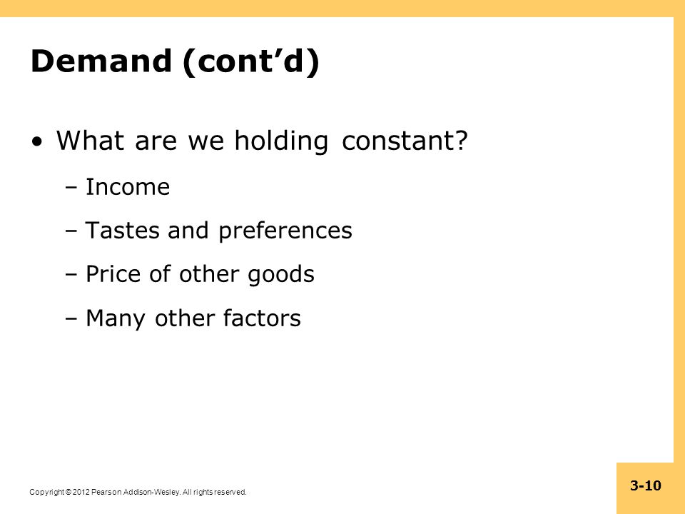 Copyright © 2012 Pearson Addison-Wesley. All rights reserved. 3-10 Demand (contd) What are we holding constant? –Income –Tastes and preferences –Price