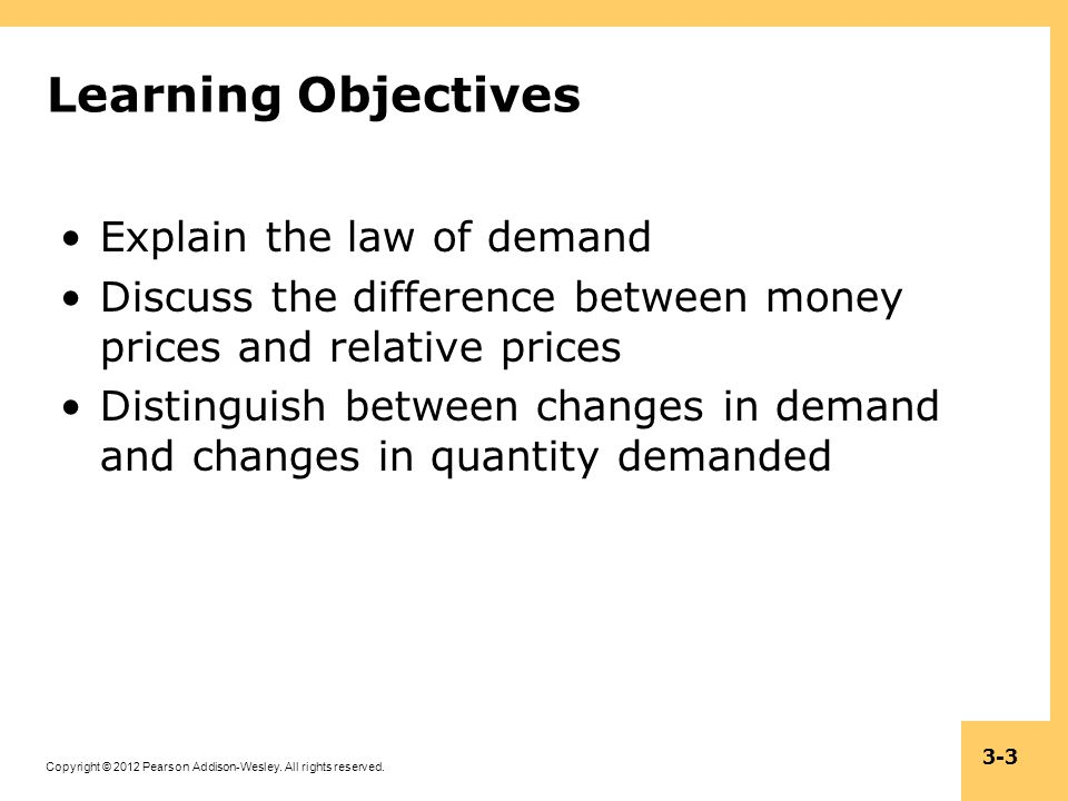 Copyright © 2012 Pearson Addison-Wesley. All rights reserved. 3-3 Learning Objectives Explain the law of demand Discuss the difference between money p
