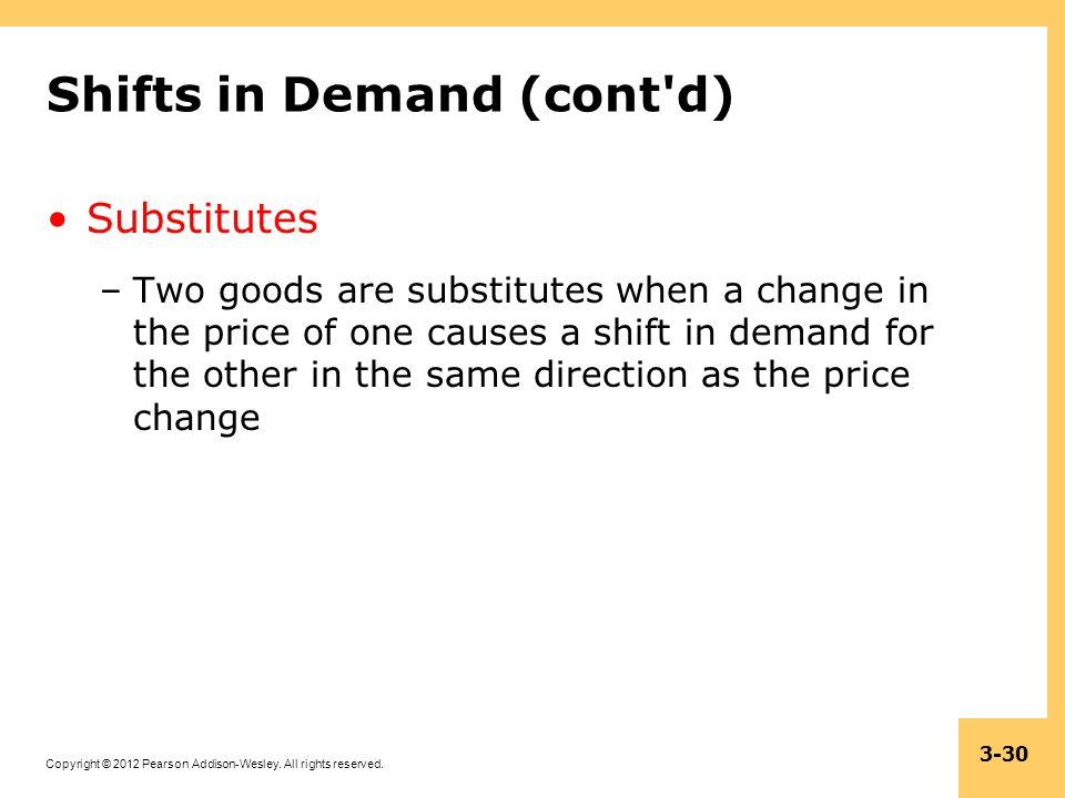 Copyright © 2012 Pearson Addison-Wesley. All rights reserved. 3-30 Shifts in Demand (cont'd) Substitutes –Two goods are substitutes when a change in t
