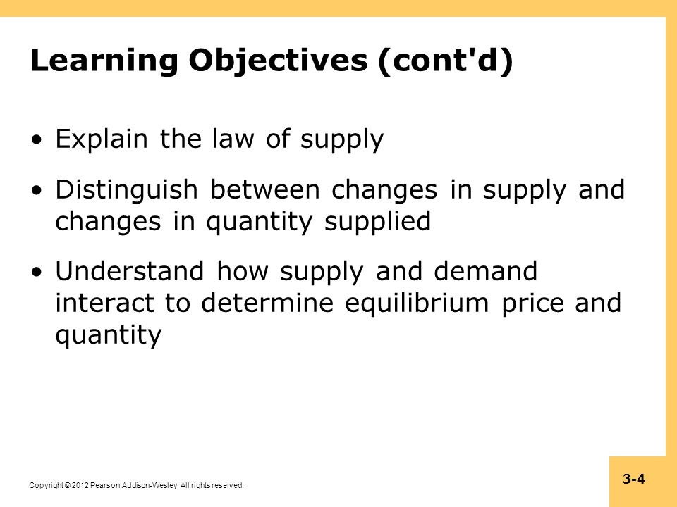 Copyright © 2012 Pearson Addison-Wesley. All rights reserved. 3-4 Learning Objectives (cont'd) Explain the law of supply Distinguish between changes i