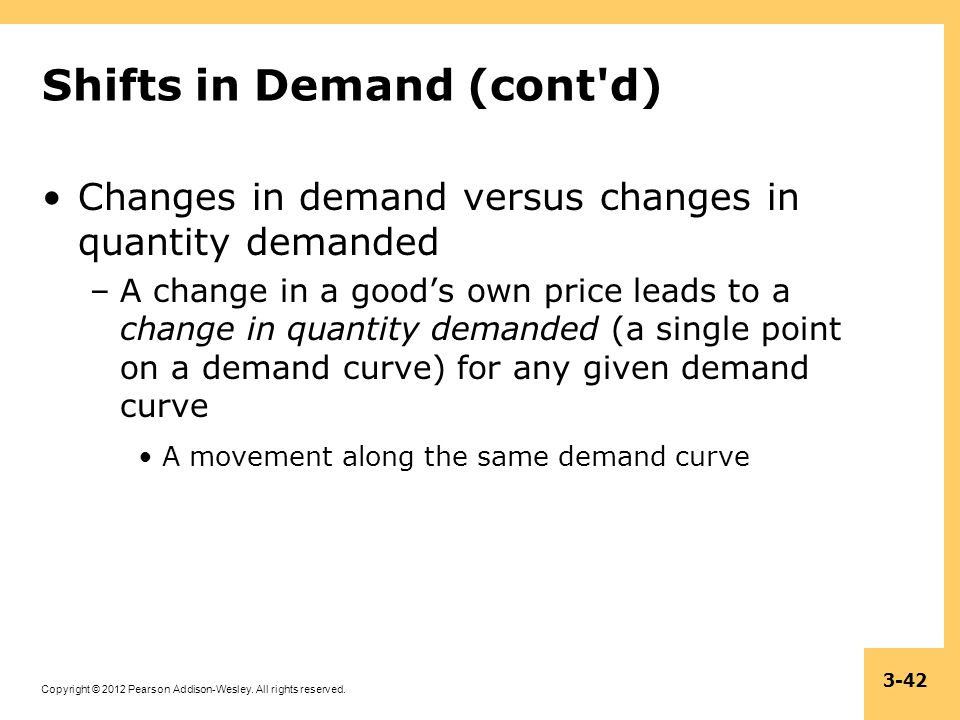Copyright © 2012 Pearson Addison-Wesley. All rights reserved. 3-42 Shifts in Demand (cont'd) Changes in demand versus changes in quantity demanded –A