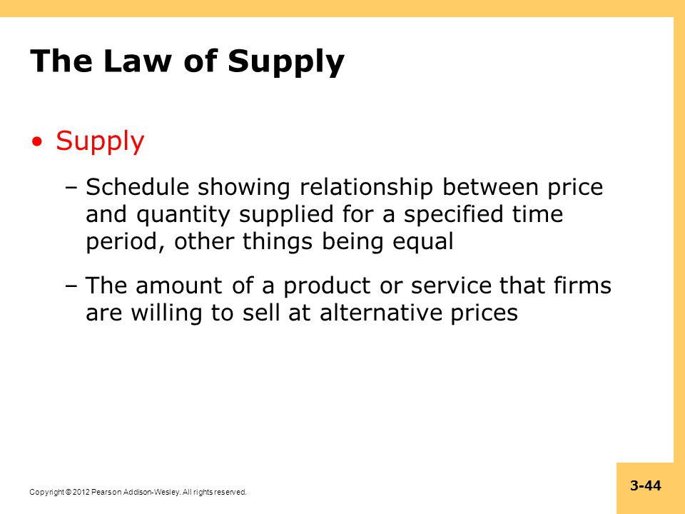 Copyright © 2012 Pearson Addison-Wesley. All rights reserved. 3-44 The Law of Supply Supply –Schedule showing relationship between price and quantity