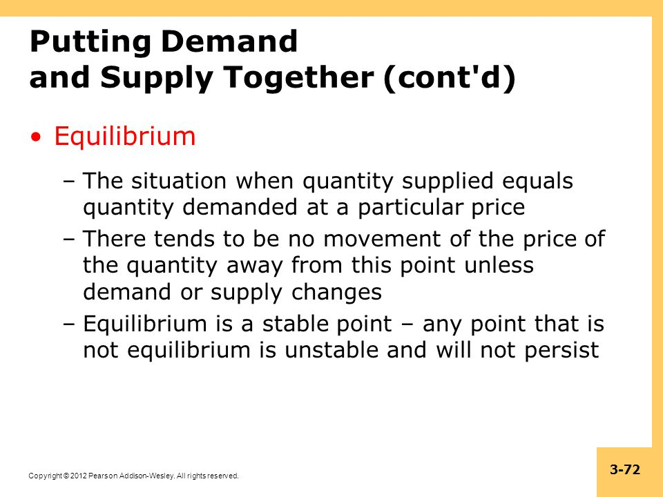 Copyright © 2012 Pearson Addison-Wesley. All rights reserved. 3-72 Putting Demand and Supply Together (cont'd) Equilibrium –The situation when quantit