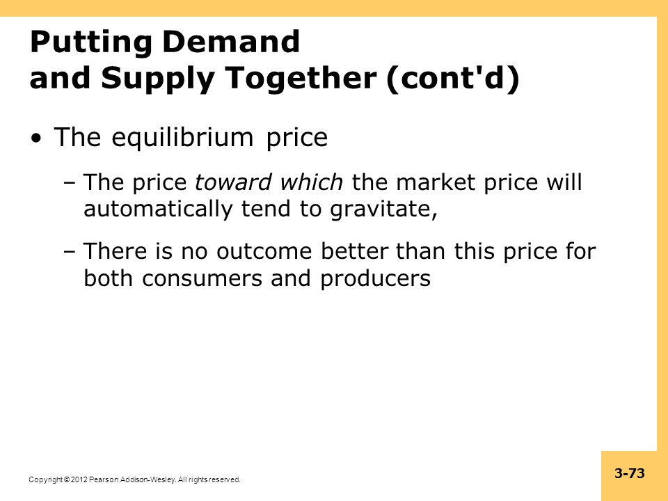 Copyright © 2012 Pearson Addison-Wesley. All rights reserved. 3-73 Putting Demand and Supply Together (cont'd) The equilibrium price –The price toward