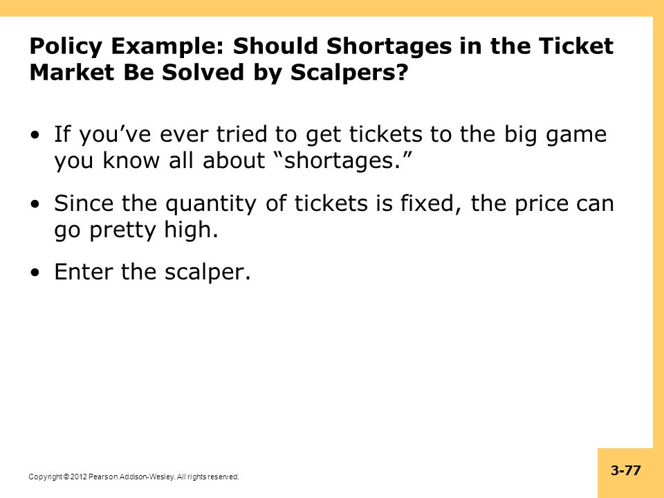 Copyright © 2012 Pearson Addison-Wesley. All rights reserved. 3-77 Policy Example: Should Shortages in the Ticket Market Be Solved by Scalpers? If you