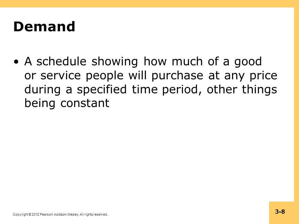 Copyright © 2012 Pearson Addison-Wesley. All rights reserved. 3-8 Demand A schedule showing how much of a good or service people will purchase at any