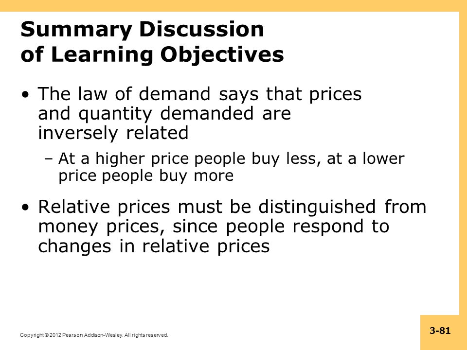 Copyright © 2012 Pearson Addison-Wesley. All rights reserved. 3-81 Summary Discussion of Learning Objectives The law of demand says that prices and qu