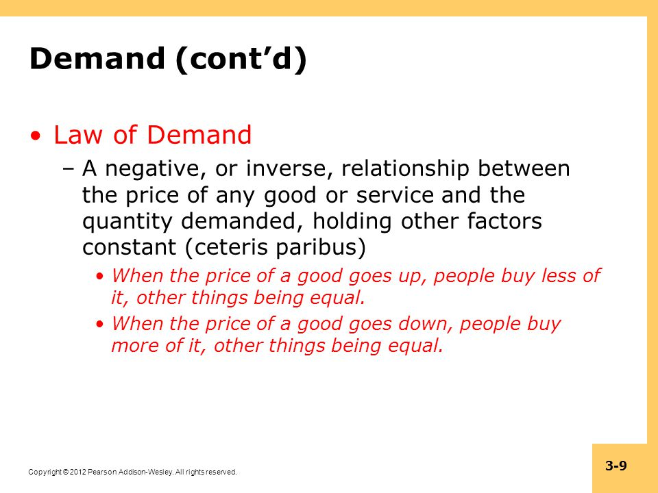 Copyright © 2012 Pearson Addison-Wesley. All rights reserved. 3-9 Demand (contd) Law of Demand –A negative, or inverse, relationship between the price