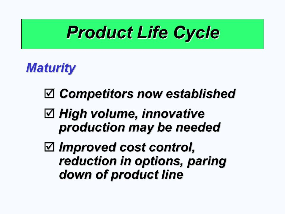 Product Life Cycle Maturity Competitors now established Competitors now established High volume, innovative production may be needed High volume, inno