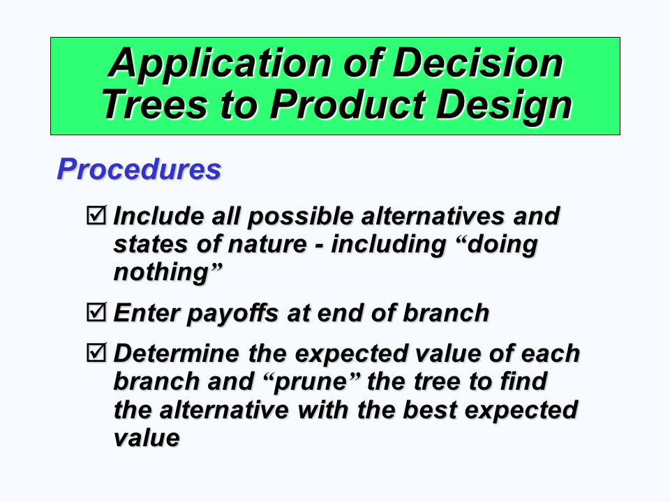 Application of Decision Trees to Product Design Include all possible alternatives and states of nature - including doing nothing Include all possible