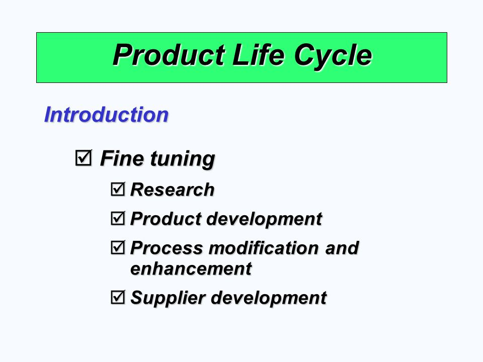 Product Life Cycle Introduction Fine tuning Fine tuning Research Research Product development Product development Process modification and enhancement