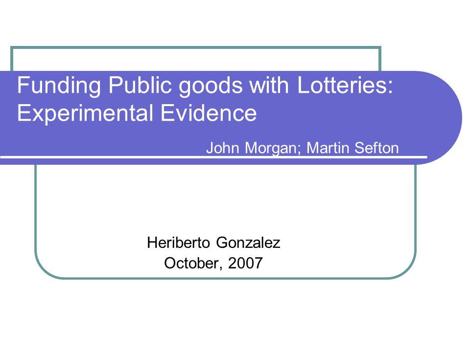Funding Public goods with Lotteries: Experimental Evidence John Morgan; Martin Sefton Heriberto Gonzalez October, 2007