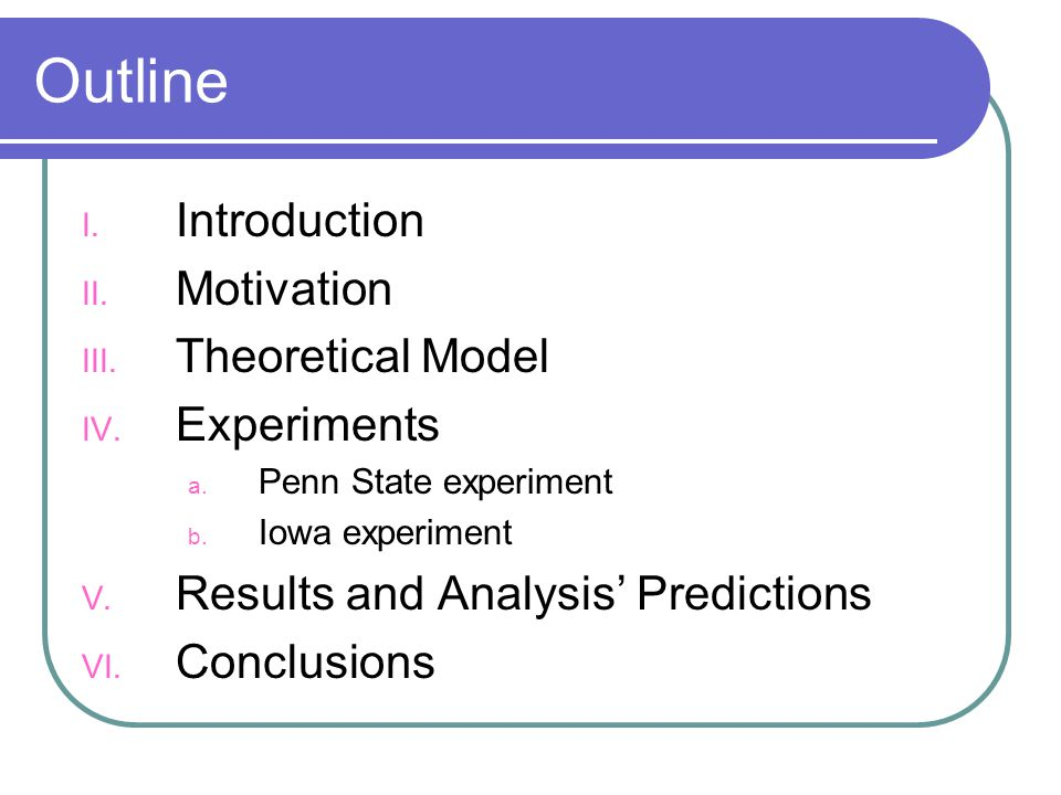 Outline I. Introduction II. Motivation III. Theoretical Model IV. Experiments a. Penn State experiment b. Iowa experiment V. Results and Analysis Pred