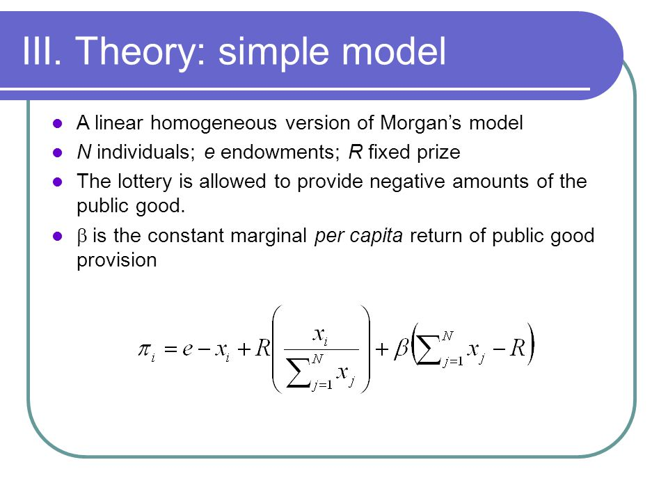 III. Theory: simple model A linear homogeneous version of Morgans model N individuals; e endowments; R fixed prize The lottery is allowed to provide n