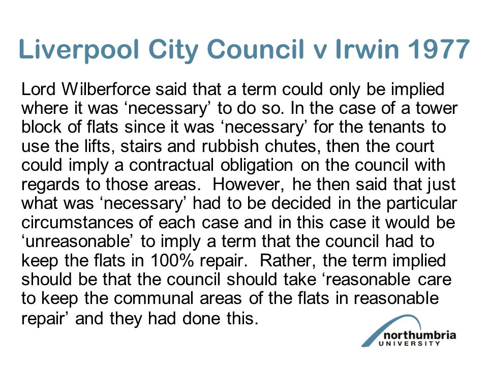 Liverpool City Council v Irwin 1977 Lord Wilberforce said that a term could only be implied where it was necessary to do so. In the case of a tower bl