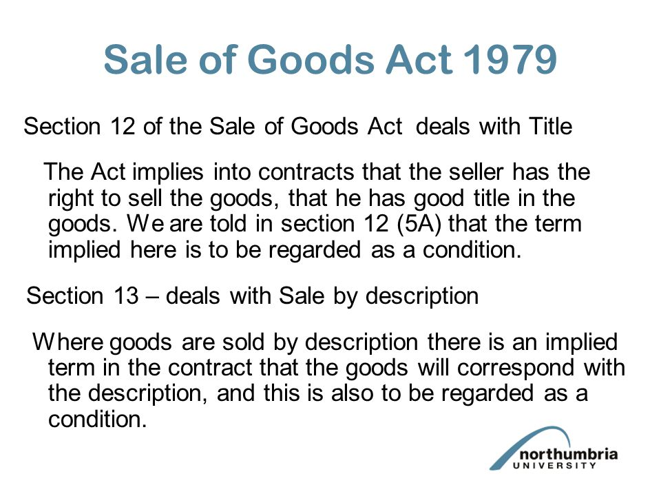 Sale of Goods Act 1979 Section 12 of the Sale of Goods Act deals with Title The Act implies into contracts that the seller has the right to sell the g