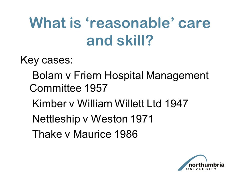 What is reasonable care and skill? Key cases: Bolam v Friern Hospital Management Committee 1957 Kimber v William Willett Ltd 1947 Nettleship v Weston