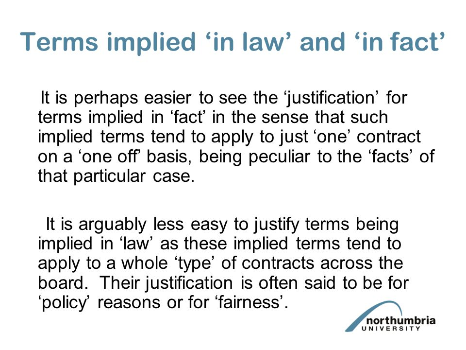 Terms implied in law and in fact It is perhaps easier to see the justification for terms implied in fact in the sense that such implied terms tend to